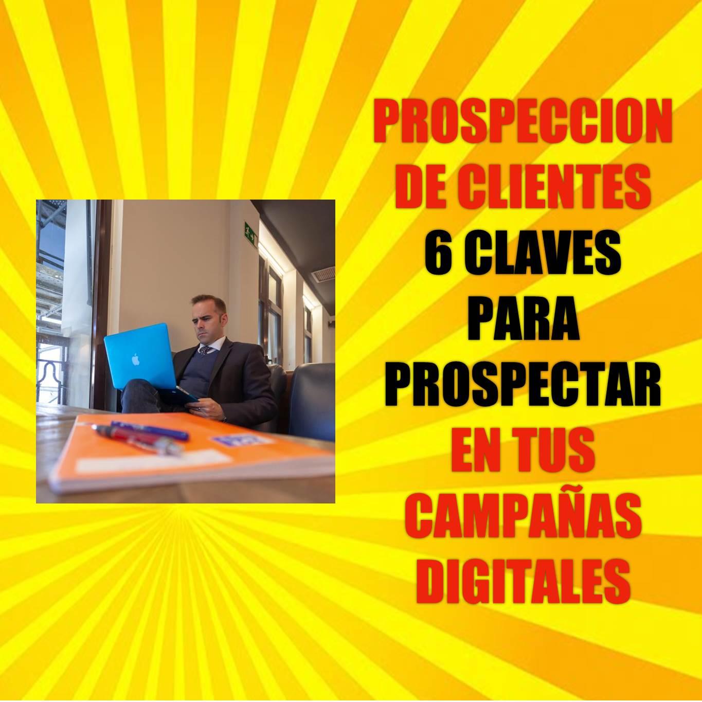 Prospección de clientes: 6 claves para prospectar en tus campañas digitales